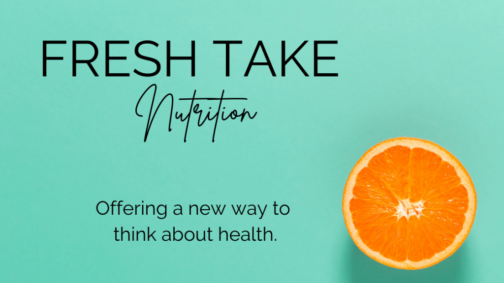 Fresh Take Nutrition. Offering a new way to think about health.